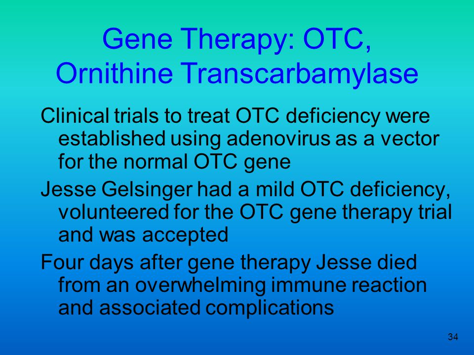34 Gene Therapy: OTC, Ornithine Transcarbamylase Clinical trials to treat OTC deficiency were established using adenovirus as a vector for the normal OTC gene Jesse Gelsinger had a mild OTC deficiency, volunteered for the OTC gene therapy trial and was accepted Four days after gene therapy Jesse died from an overwhelming immune reaction and associated complications