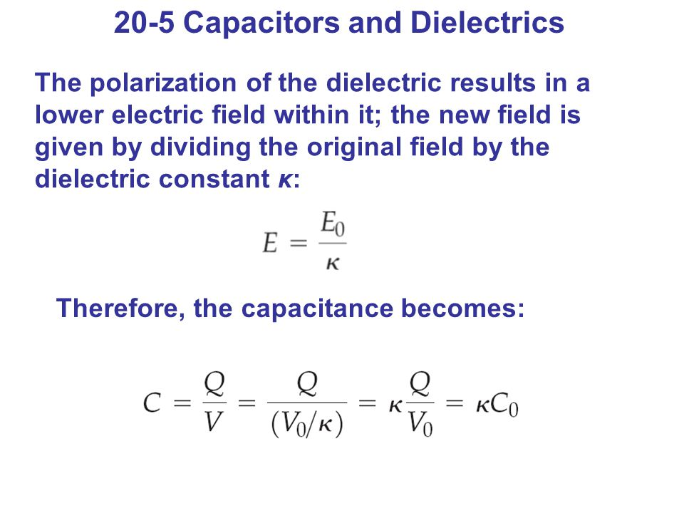 20-5 Capacitors and Dielectrics The polarization of the dielectric results in a lower electric field within it; the new field is given by dividing the original field by the dielectric constant κ: Therefore, the capacitance becomes:
