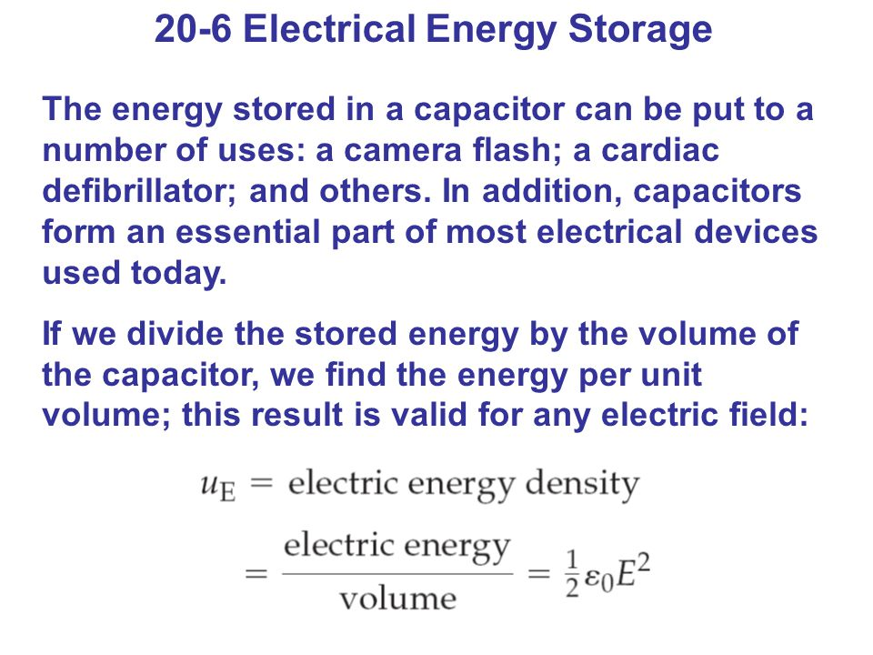 20-6 Electrical Energy Storage The energy stored in a capacitor can be put to a number of uses: a camera flash; a cardiac defibrillator; and others.