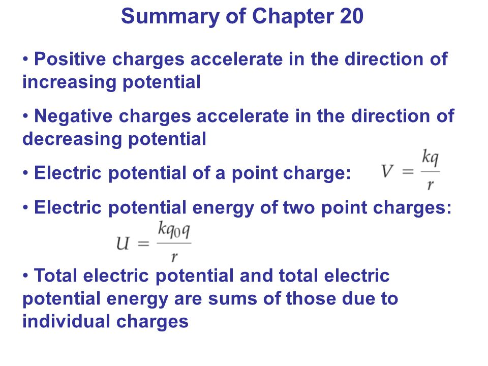Summary of Chapter 20 Positive charges accelerate in the direction of increasing potential Negative charges accelerate in the direction of decreasing potential Electric potential of a point charge: Electric potential energy of two point charges: Total electric potential and total electric potential energy are sums of those due to individual charges