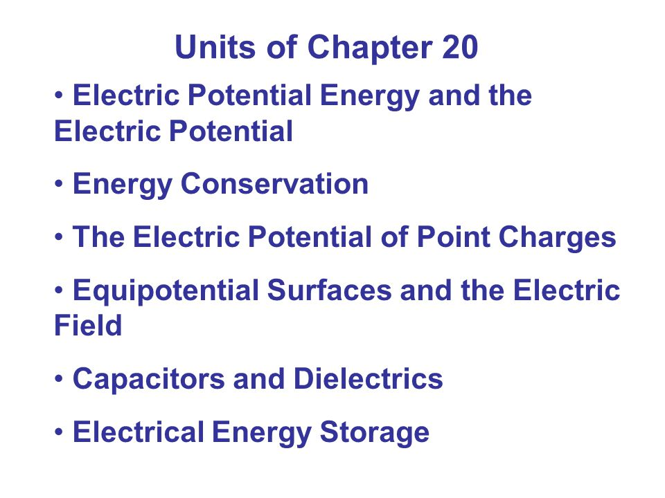 Units of Chapter 20 Electric Potential Energy and the Electric Potential Energy Conservation The Electric Potential of Point Charges Equipotential Surfaces and the Electric Field Capacitors and Dielectrics Electrical Energy Storage