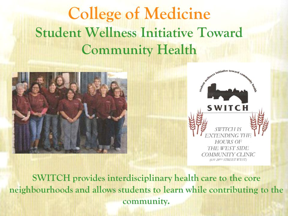 College of Medicine Student Wellness Initiative Toward Community Health SWITCH provides interdisciplinary health care to the core neighbourhoods and allows students to learn while contributing to the community.