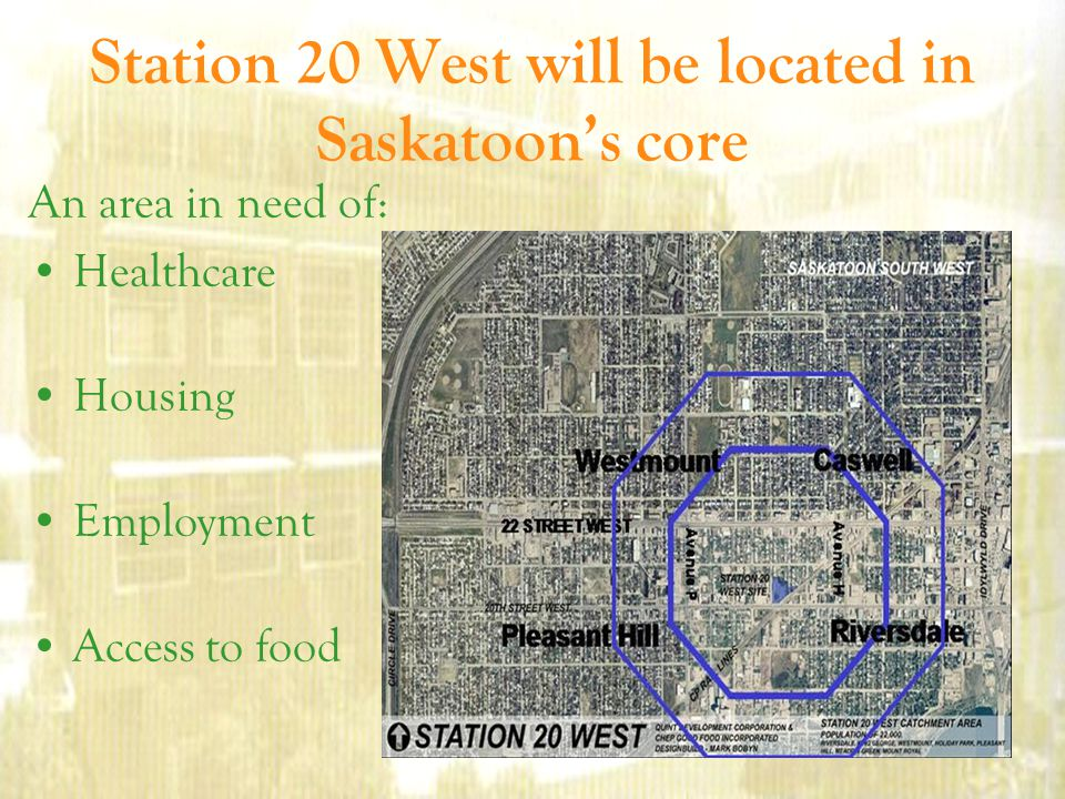 Station 20 West will be located in Saskatoon's core An area in need of: Healthcare Housing Employment Access to food