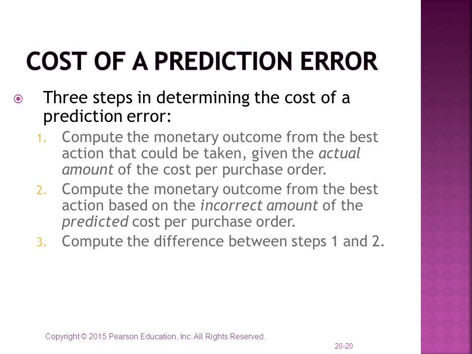 Copyright © 2015 Pearson Education, Inc. All Rights Reserved.  Three steps in determining the cost of a prediction error: 1. Compute the monetary out