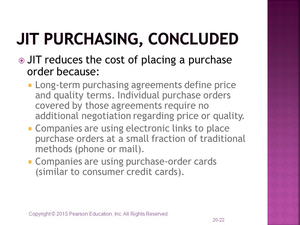 Copyright © 2015 Pearson Education, Inc. All Rights Reserved.  JIT reduces the cost of placing a purchase order because:  Long-term purchasing agree