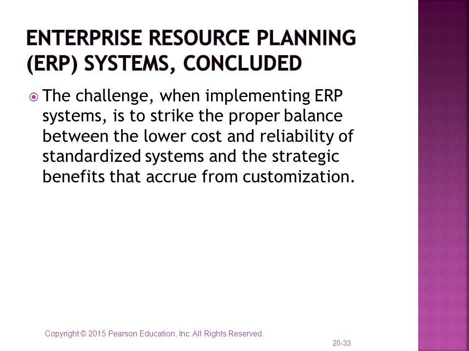 Copyright © 2015 Pearson Education, Inc. All Rights Reserved.  The challenge, when implementing ERP systems, is to strike the proper balance between