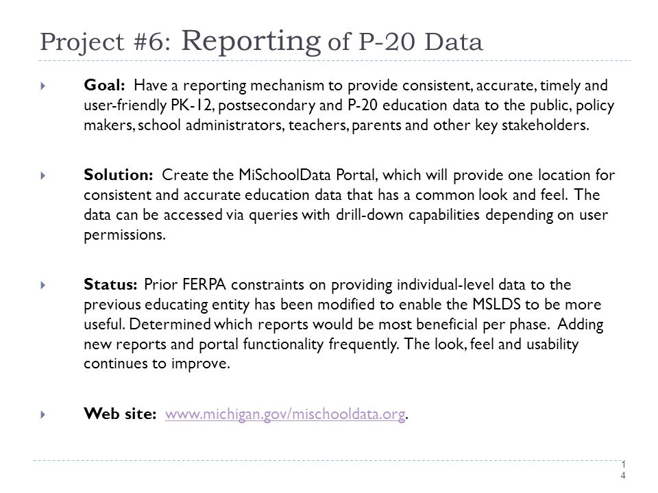 14 Project #6: Reporting of P-20 Data  Goal: Have a reporting mechanism to provide consistent, accurate, timely and user-friendly PK-12, postsecondary and P-20 education data to the public, policy makers, school administrators, teachers, parents and other key stakeholders.