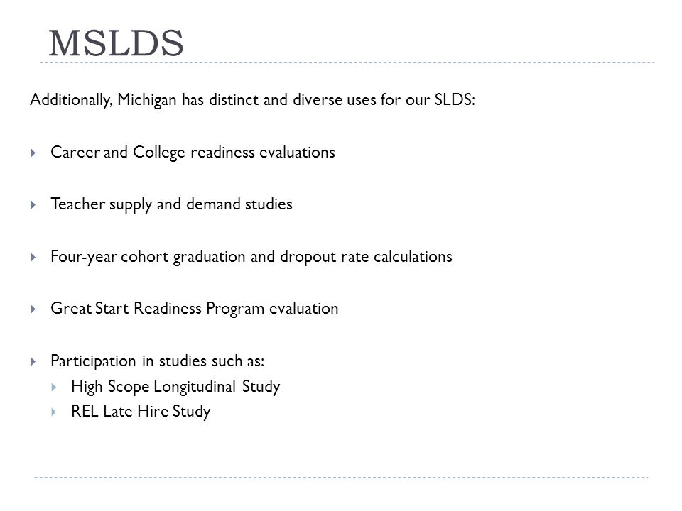 MSLDS Additionally, Michigan has distinct and diverse uses for our SLDS:  Career and College readiness evaluations  Teacher supply and demand studies  Four-year cohort graduation and dropout rate calculations  Great Start Readiness Program evaluation  Participation in studies such as:  High Scope Longitudinal Study  REL Late Hire Study