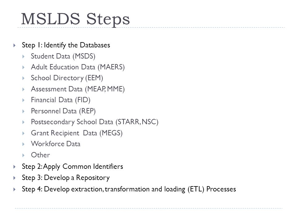 MSLDS Steps  Step 1: Identify the Databases  Student Data (MSDS)  Adult Education Data (MAERS)  School Directory (EEM)  Assessment Data (MEAP, MME)  Financial Data (FID)  Personnel Data (REP)  Postsecondary School Data (STARR, NSC)  Grant Recipient Data (MEGS)  Workforce Data  Other  Step 2: Apply Common Identifiers  Step 3: Develop a Repository  Step 4: Develop extraction, transformation and loading (ETL) Processes