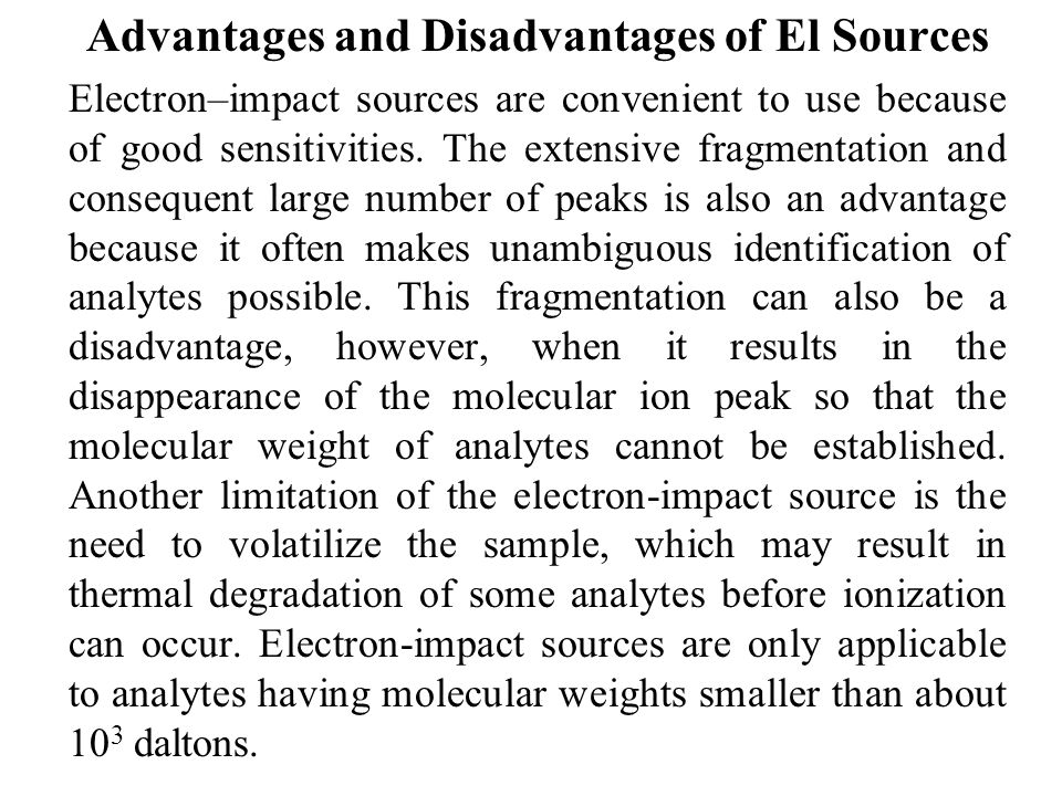 Advantages and Disadvantages of El Sources Electron–impact sources are convenient to use because of good sensitivities.