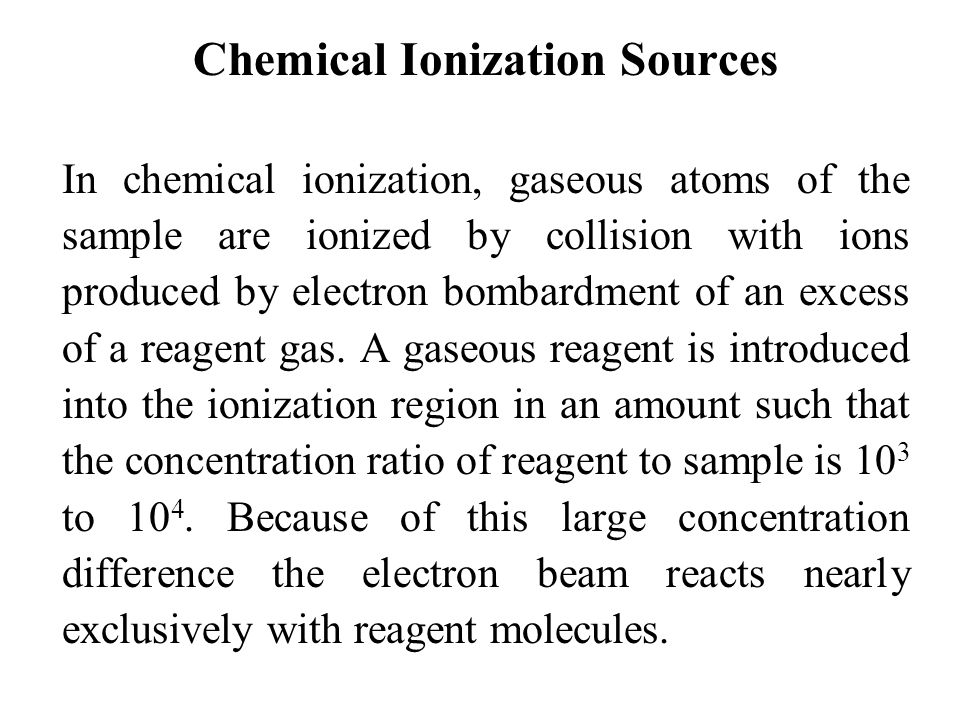 Chemical Ionization Sources In chemical ionization, gaseous atoms of the sample are ionized by collision with ions produced by electron bombardment of an excess of a reagent gas.