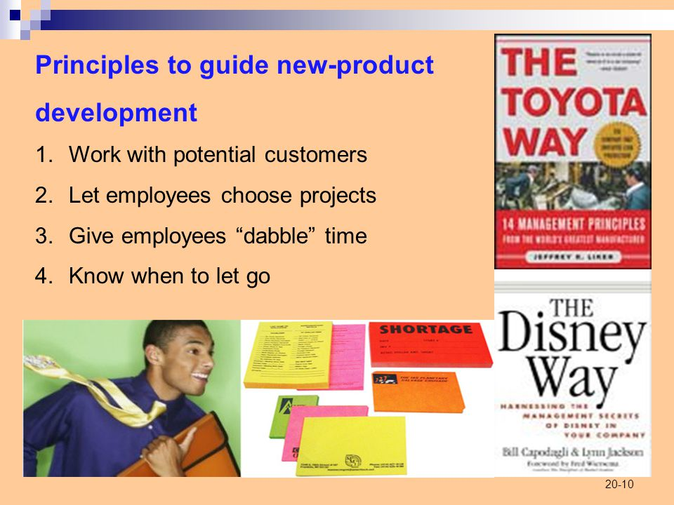 20-10 Principles to guide new-product development 1.Work with potential customers 2.Let employees choose projects 3.Give employees dabble time 4.Know when to let go