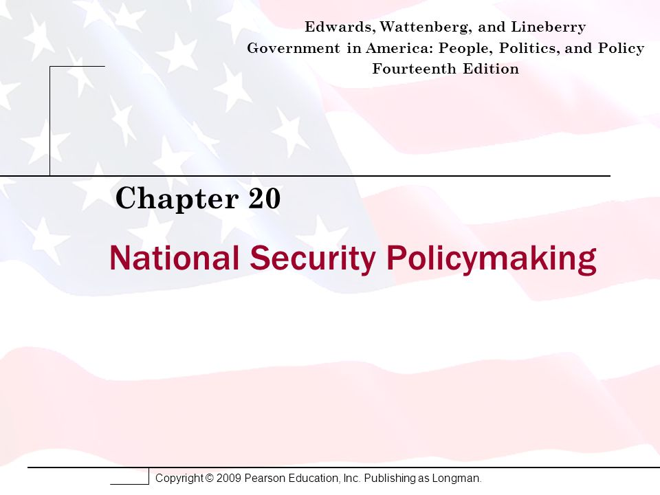 Copyright © 2009 Pearson Education, Inc. Publishing as Longman. National Security Policymaking Chapter 20 Edwards, Wattenberg, and Lineberry Governmen