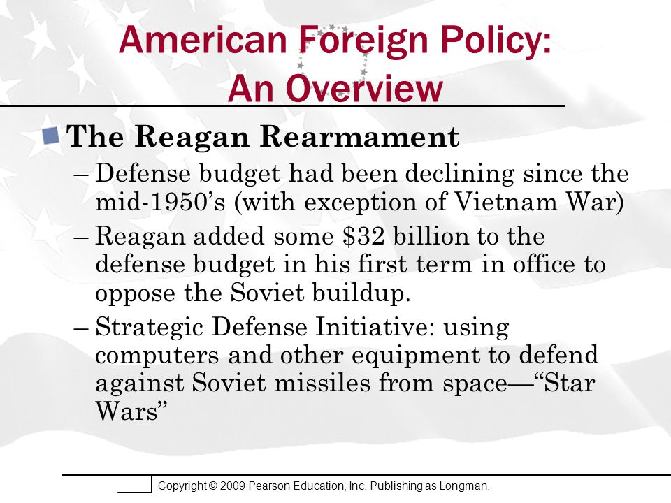 Copyright © 2009 Pearson Education, Inc. Publishing as Longman. American Foreign Policy: An Overview The Reagan Rearmament –Defense budget had been de