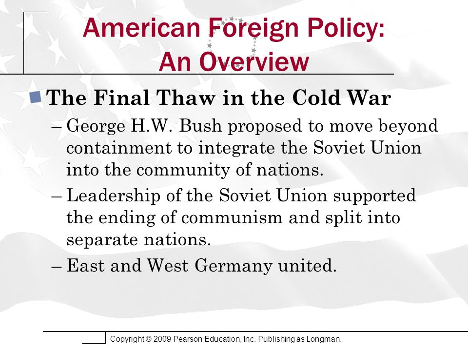 Copyright © 2009 Pearson Education, Inc. Publishing as Longman. American Foreign Policy: An Overview The Final Thaw in the Cold War –George H.W. Bush