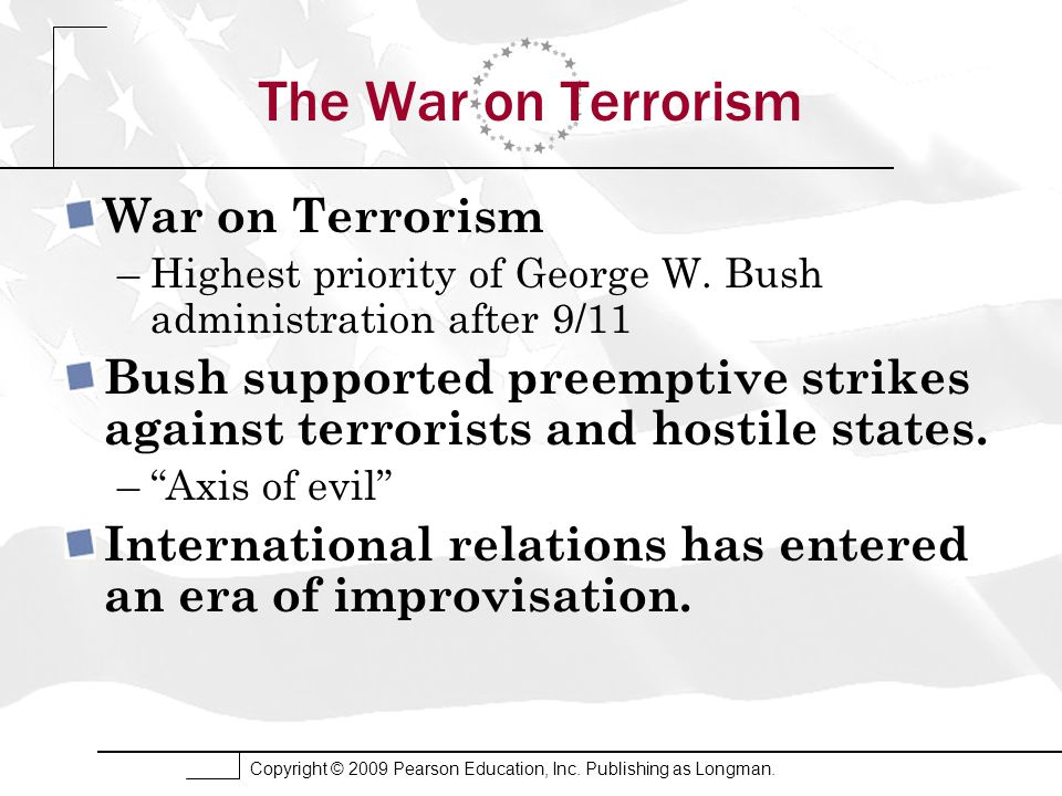 Copyright © 2009 Pearson Education, Inc. Publishing as Longman. The War on Terrorism War on Terrorism –Highest priority of George W. Bush administrati