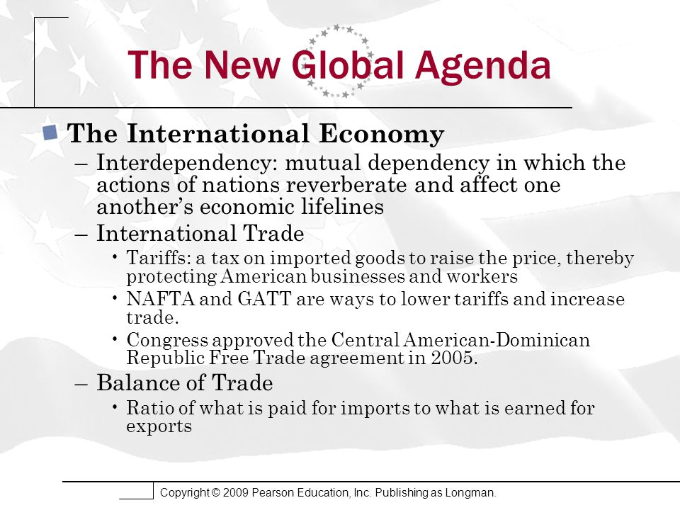 Copyright © 2009 Pearson Education, Inc. Publishing as Longman. The New Global Agenda The International Economy –Interdependency: mutual dependency in