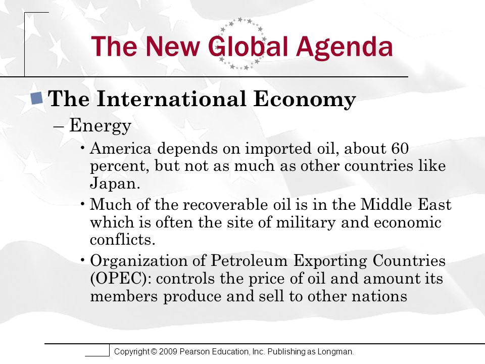 Copyright © 2009 Pearson Education, Inc. Publishing as Longman. The New Global Agenda The International Economy –Energy America depends on imported oi