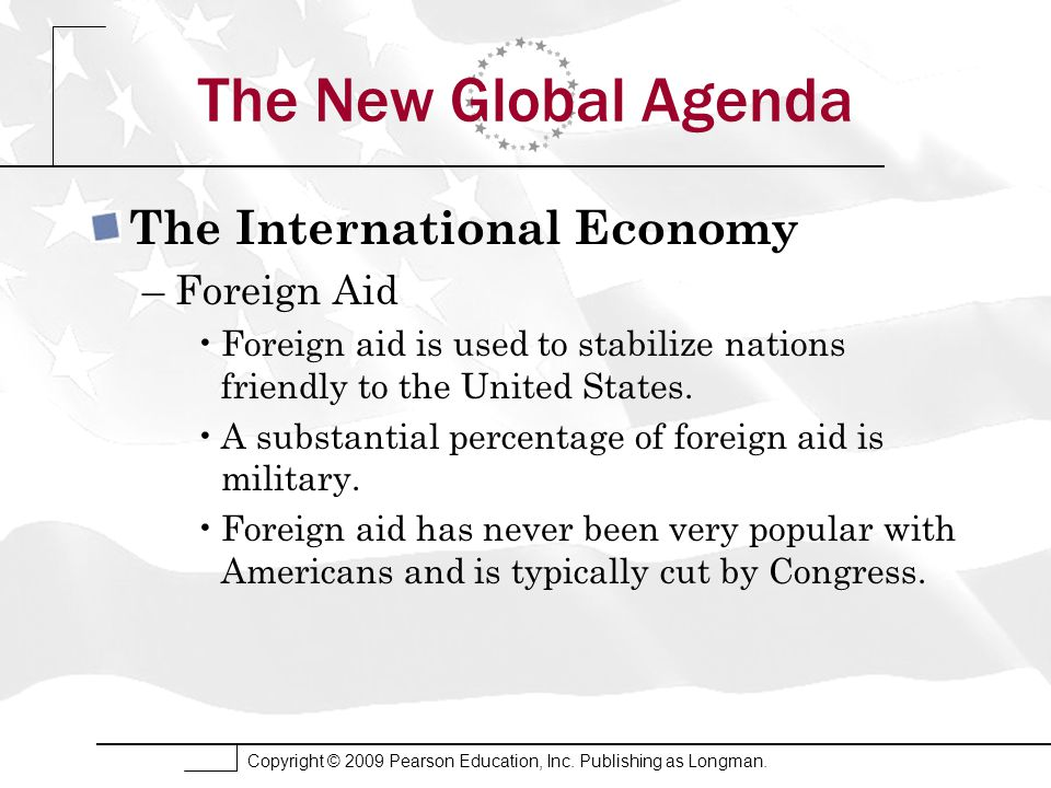 Copyright © 2009 Pearson Education, Inc. Publishing as Longman. The New Global Agenda The International Economy –Foreign Aid Foreign aid is used to st