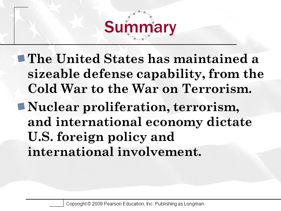 Copyright © 2009 Pearson Education, Inc. Publishing as Longman. Summary The United States has maintained a sizeable defense capability, from the Cold