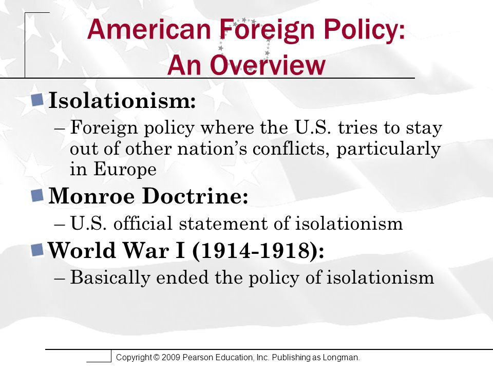 Copyright © 2009 Pearson Education, Inc. Publishing as Longman. American Foreign Policy: An Overview Isolationism: –Foreign policy where the U.S. trie