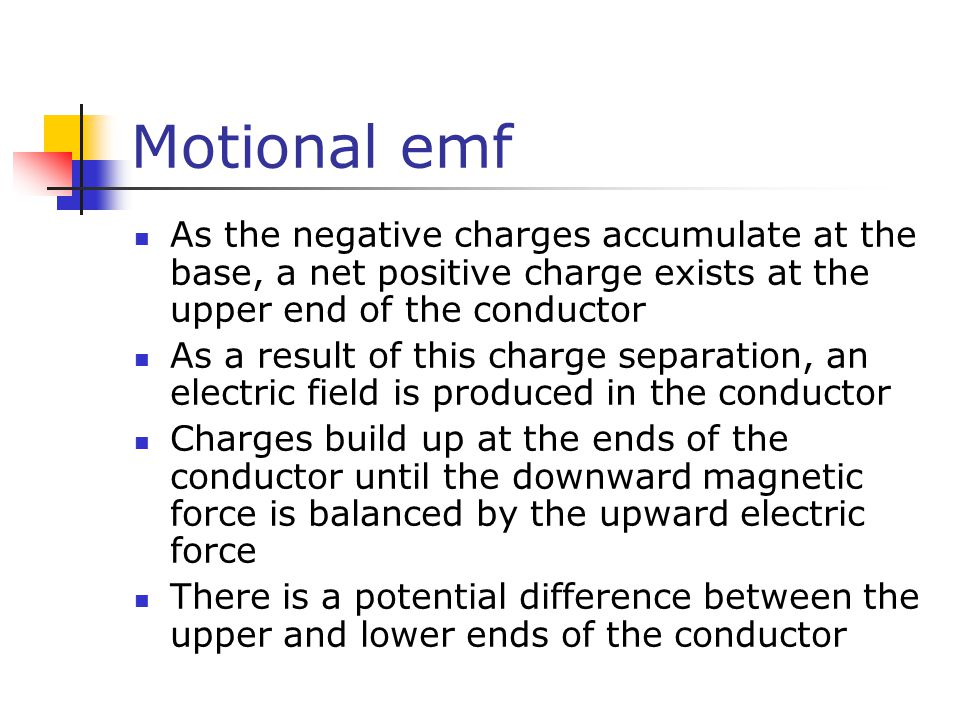 Motional emf As the negative charges accumulate at the base, a net positive charge exists at the upper end of the conductor As a result of this charge
