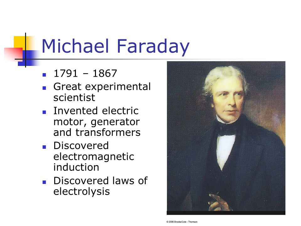 Michael Faraday 1791 – 1867 Great experimental scientist Invented electric motor, generator and transformers Discovered electromagnetic induction Disc