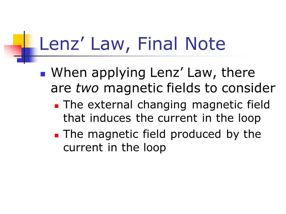 Lenz' Law, Final Note When applying Lenz' Law, there are two magnetic fields to consider The external changing magnetic field that induces the current