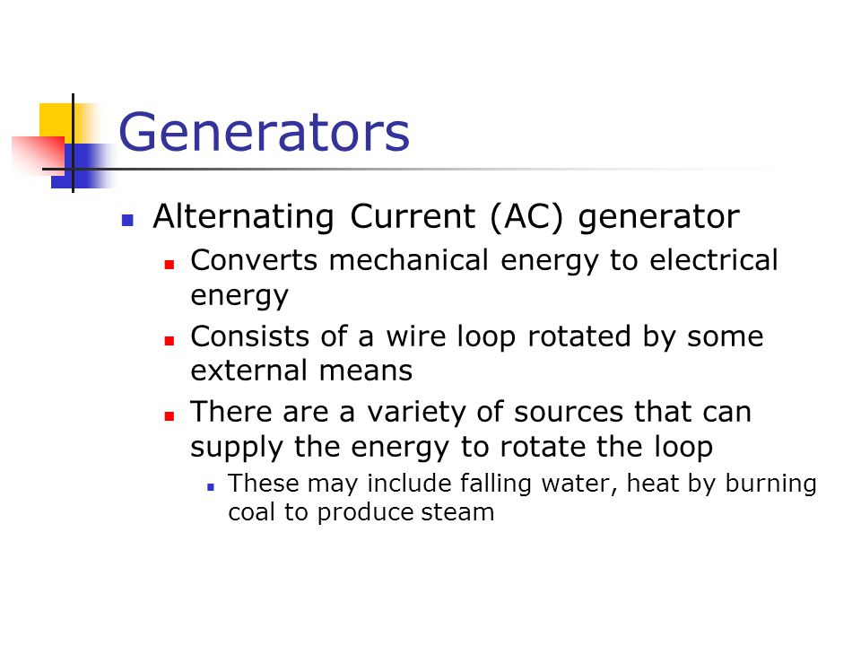 Generators Alternating Current (AC) generator Converts mechanical energy to electrical energy Consists of a wire loop rotated by some external means T