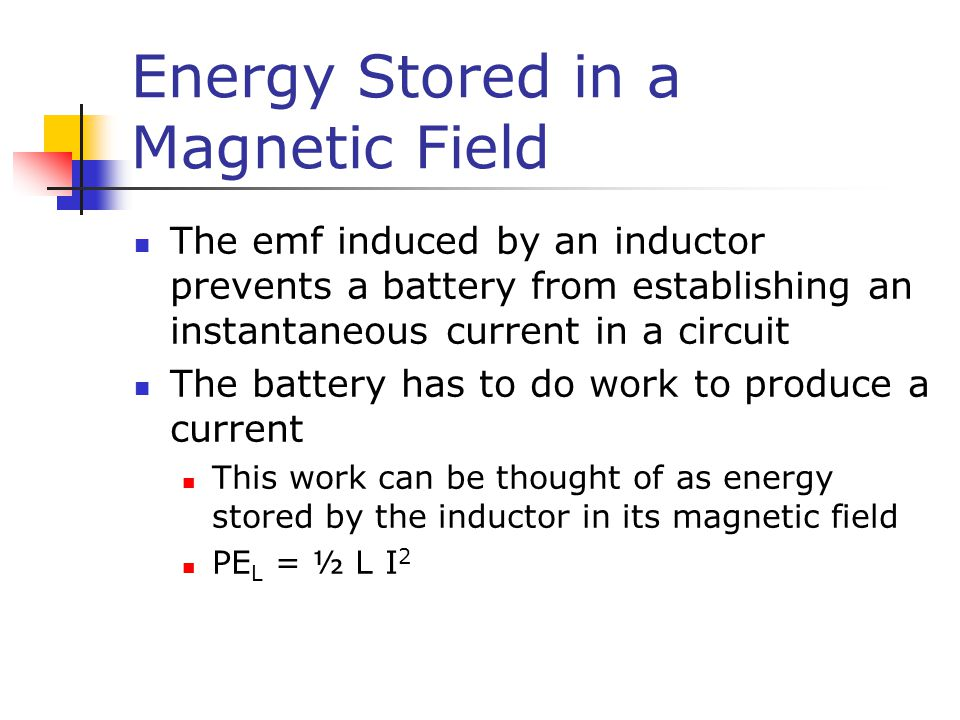 Energy Stored in a Magnetic Field The emf induced by an inductor prevents a battery from establishing an instantaneous current in a circuit The batter