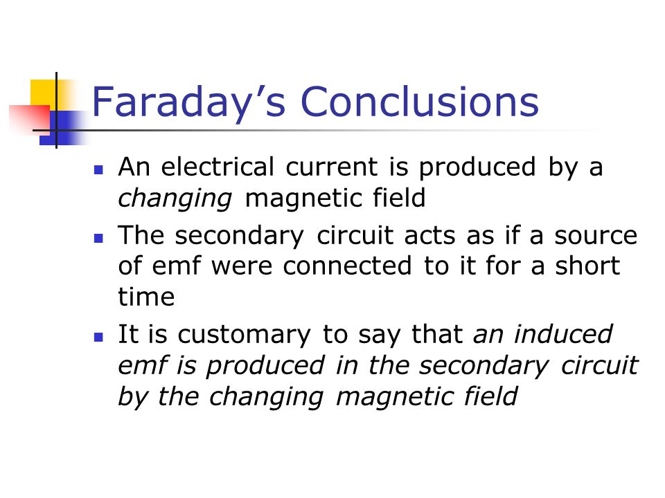Faraday's Conclusions An electrical current is produced by a changing magnetic field The secondary circuit acts as if a source of emf were connected t