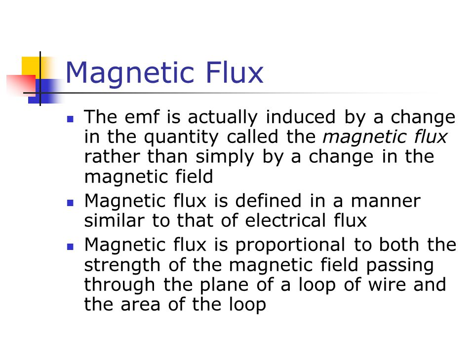Magnetic Flux The emf is actually induced by a change in the quantity called the magnetic flux rather than simply by a change in the magnetic field Ma