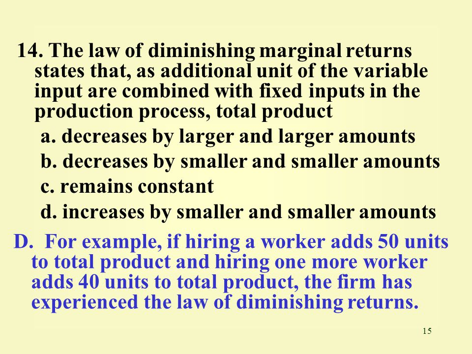 15 14. The law of diminishing marginal returns states that, as additional unit of the variable input are combined with fixed inputs in the production