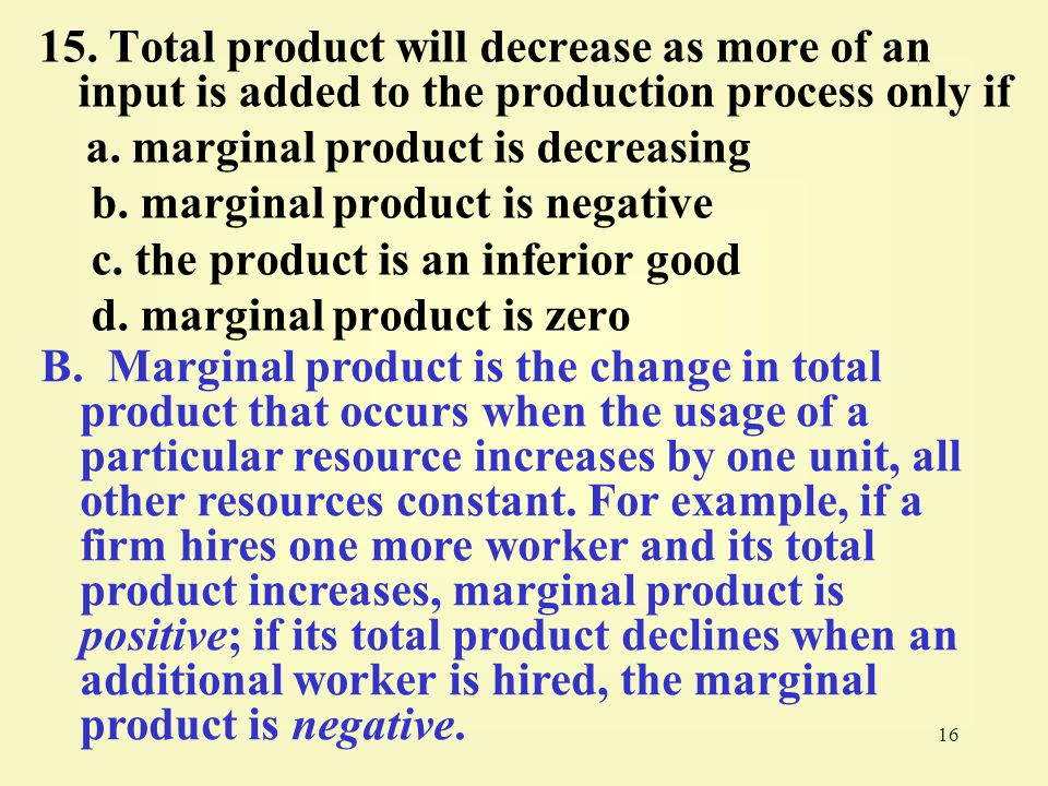16 15. Total product will decrease as more of an input is added to the production process only if a. marginal product is decreasing b. marginal produc