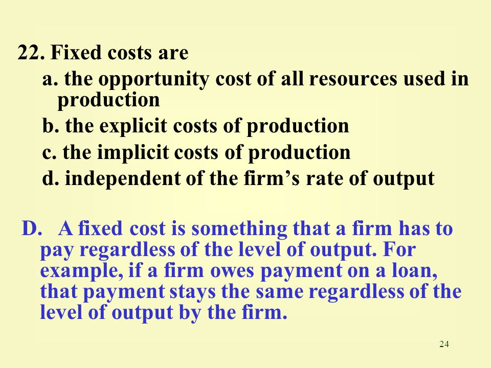 24 22.Fixed costs are a. the opportunity cost of all resources used in production b.