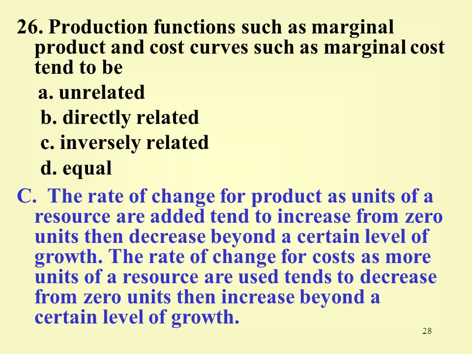 28 26. Production functions such as marginal product and cost curves such as marginal cost tend to be a. unrelated b. directly related c. inversely re