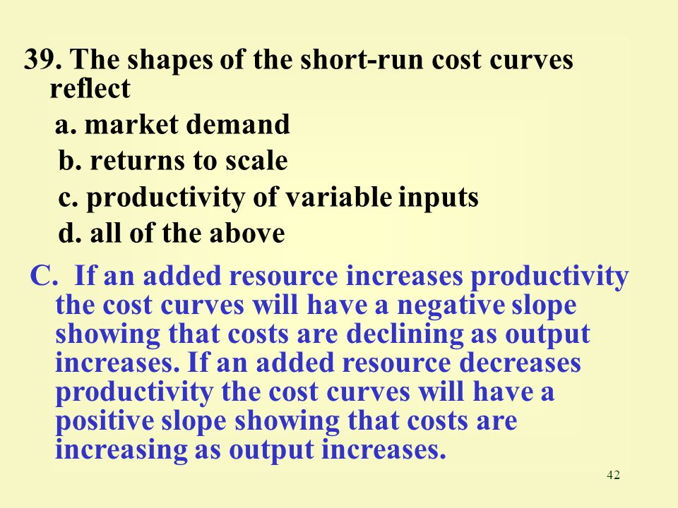 42 39.The shapes of the short-run cost curves reflect a.