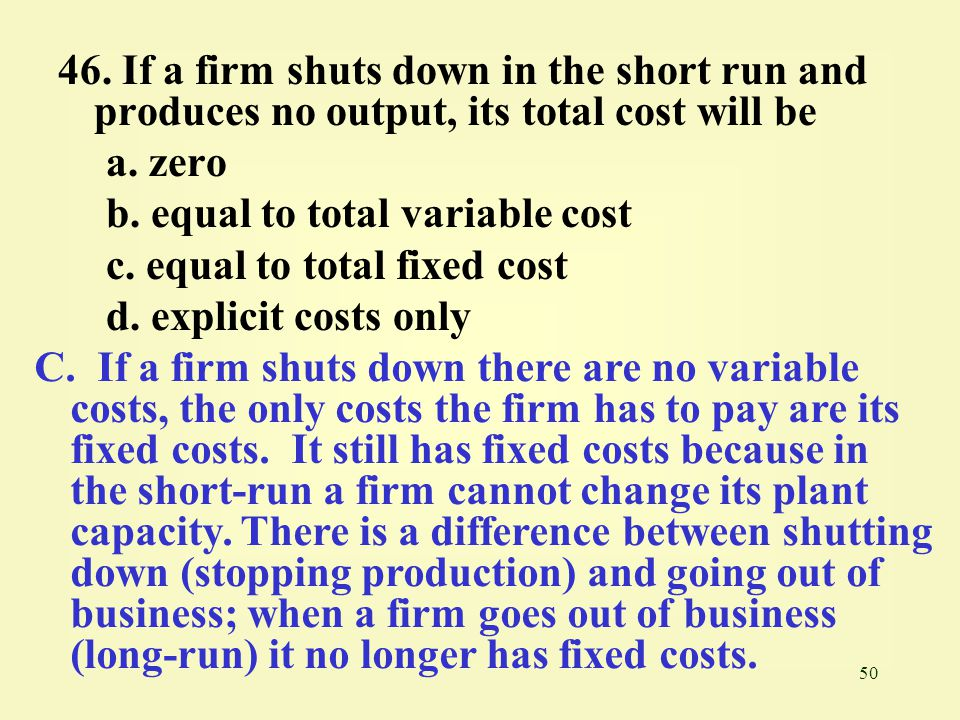 50 46.If a firm shuts down in the short run and produces no output, its total cost will be a.