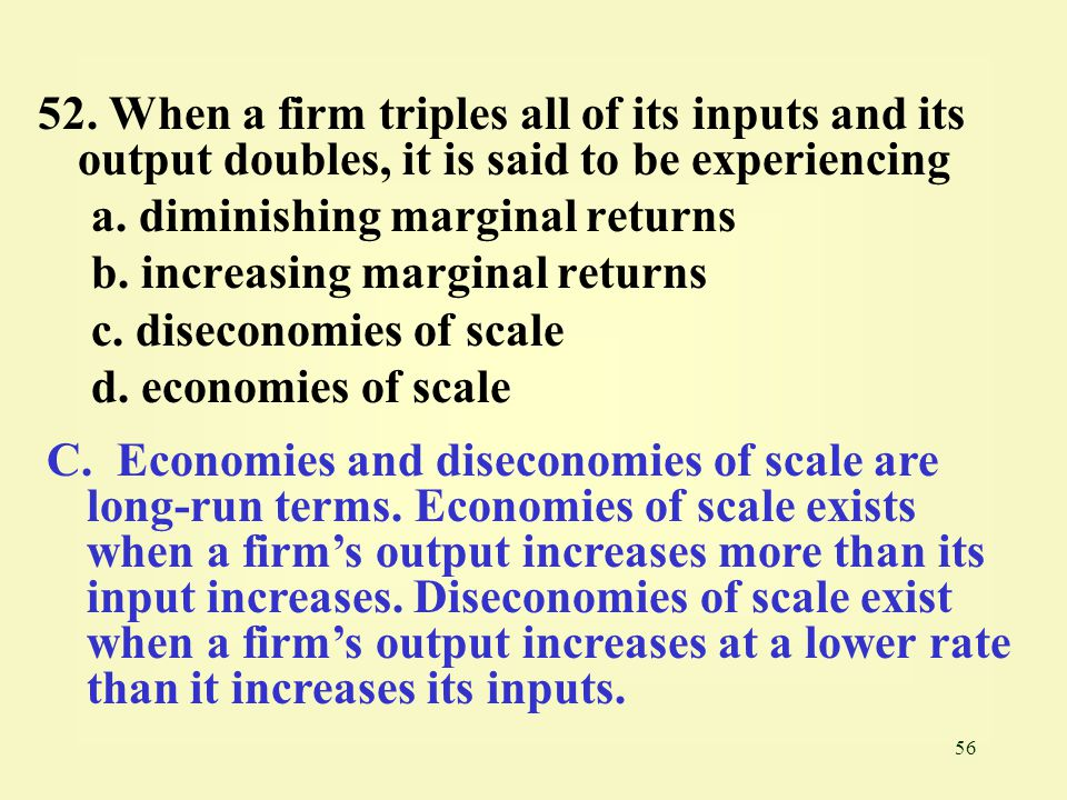 56 52. When a firm triples all of its inputs and its output doubles, it is said to be experiencing a. diminishing marginal returns b. increasing margi