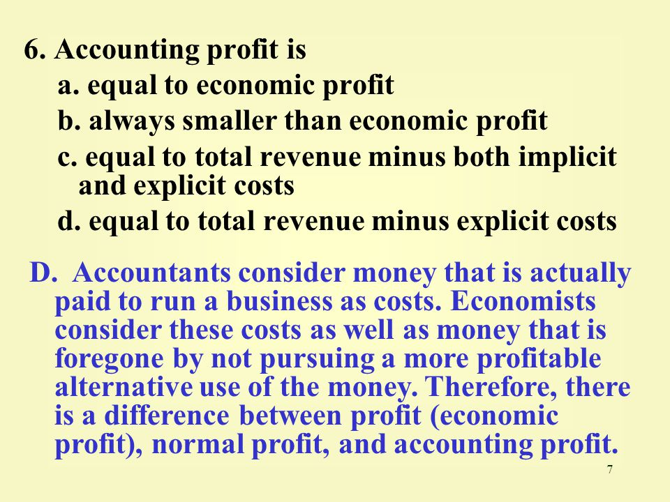 7 6.Accounting profit is a. equal to economic profit b.