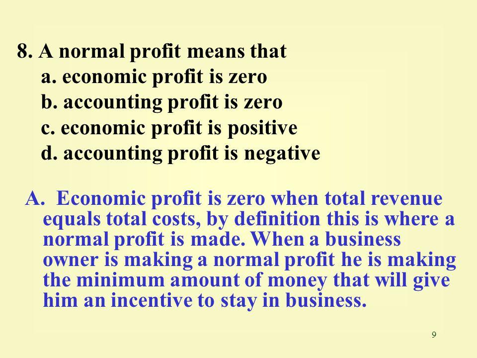 9 8. A normal profit means that a. economic profit is zero b. accounting profit is zero c. economic profit is positive d. accounting profit is negativ