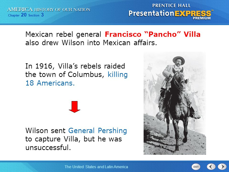 "Chapter 20 Section 3 The United States and Latin America Mexican rebel general Francisco ""Pancho"" Villa also drew Wilson into Mexican affairs. Wilson"