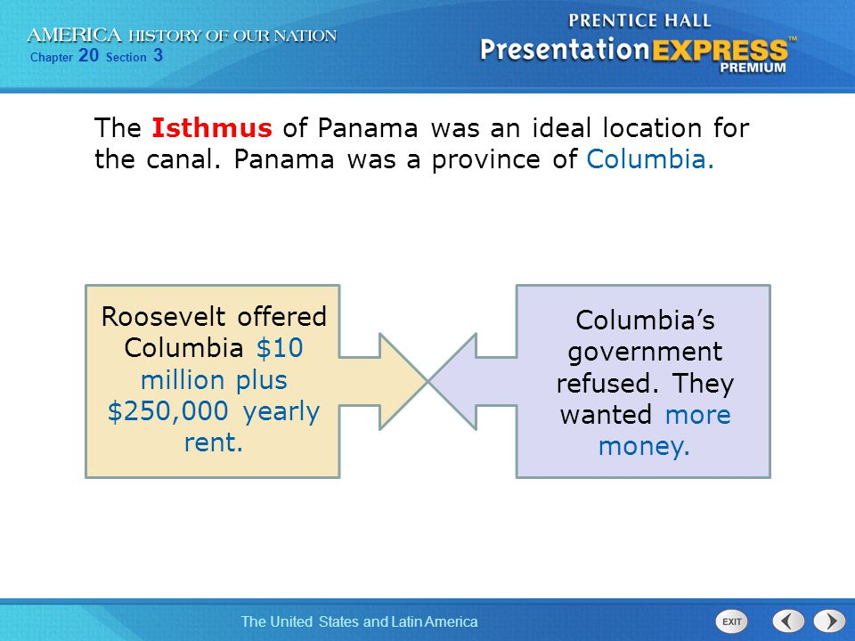 Chapter 20 Section 3 The United States and Latin America The Isthmus of Panama was an ideal location for the canal. Panama was a province of Columbia.