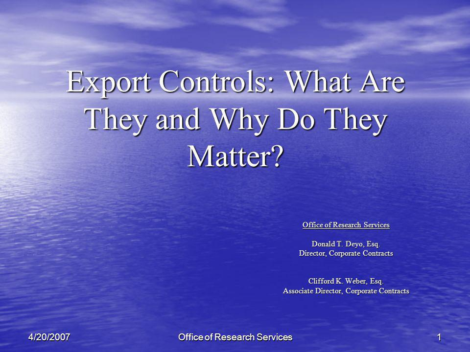 Office of Research Services 14/20/2007 Export Controls: What Are They and Why Do They Matter.