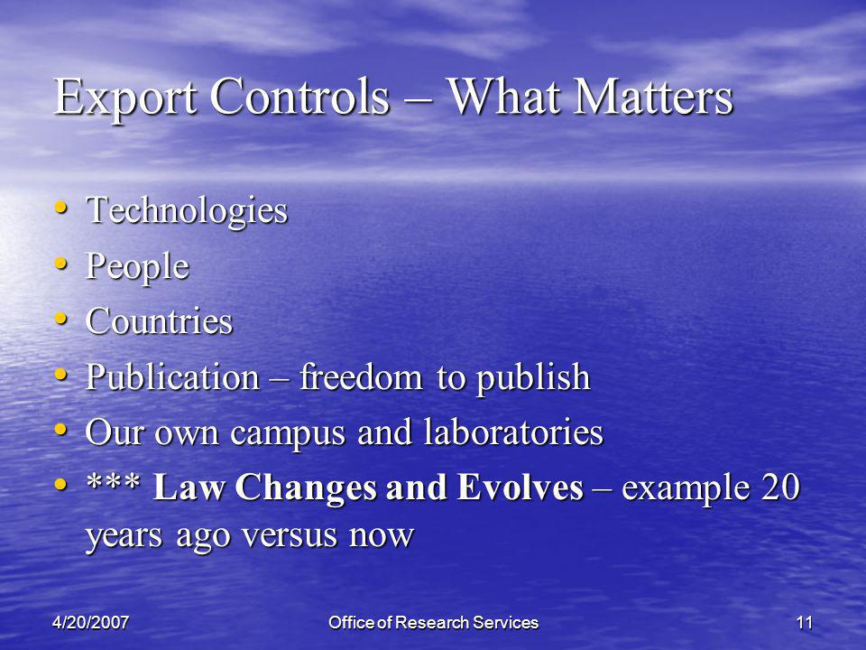 4/20/2007Office of Research Services11 Export Controls – What Matters Technologies Technologies People People Countries Countries Publication – freedom to publish Publication – freedom to publish Our own campus and laboratories Our own campus and laboratories *** Law Changes and Evolves – example 20 years ago versus now *** Law Changes and Evolves – example 20 years ago versus now
