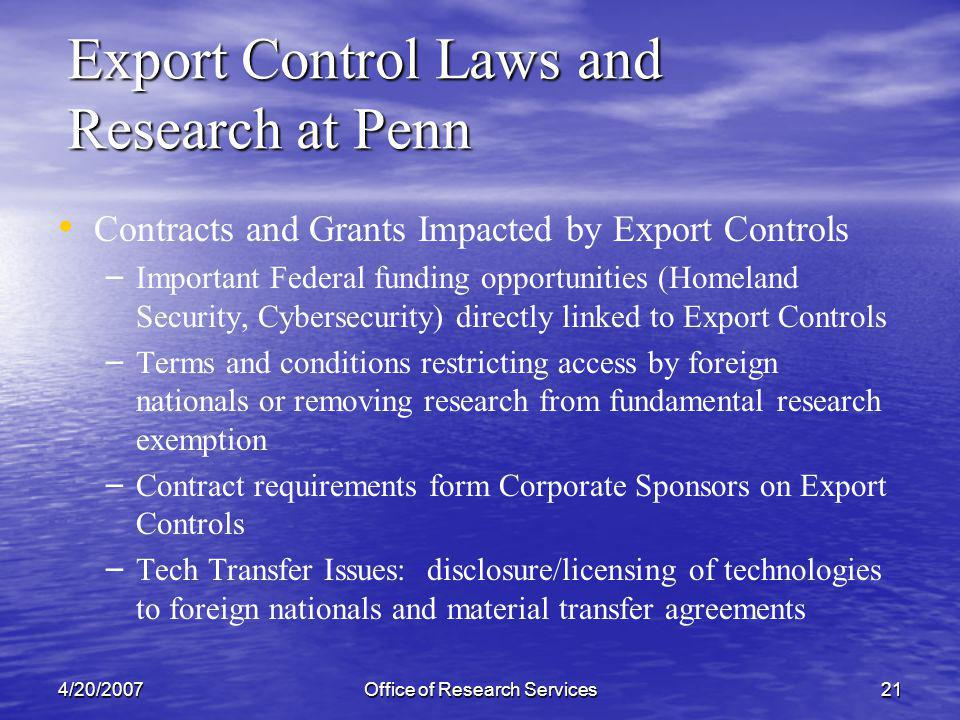 4/20/2007Office of Research Services21 Contracts and Grants Impacted by Export Controls – – Important Federal funding opportunities (Homeland Security, Cybersecurity) directly linked to Export Controls – – Terms and conditions restricting access by foreign nationals or removing research from fundamental research exemption – – Contract requirements form Corporate Sponsors on Export Controls – – Tech Transfer Issues: disclosure/licensing of technologies to foreign nationals and material transfer agreements Export Control Laws and Research at Penn