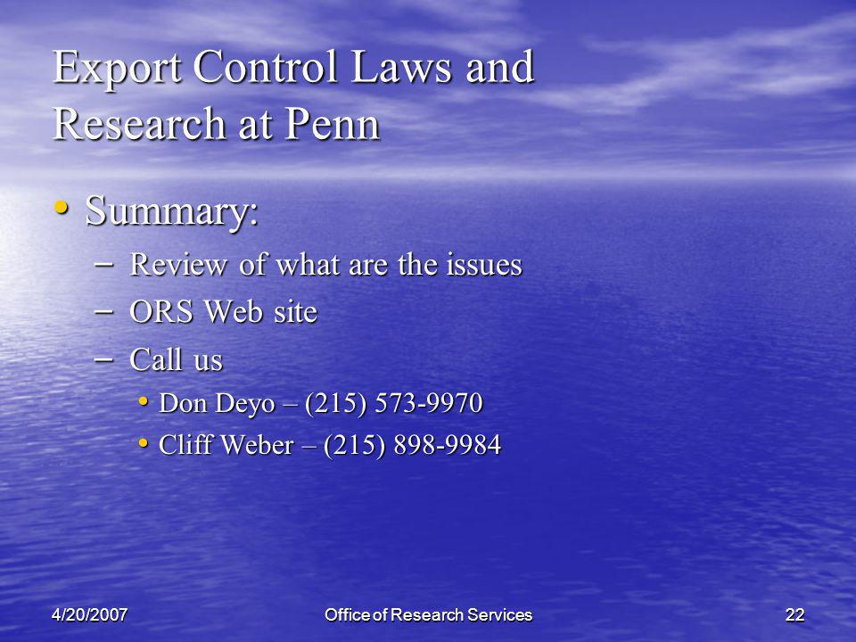4/20/2007Office of Research Services22 Export Control Laws and Research at Penn Summary: Summary: – Review of what are the issues – ORS Web site – Call us Don Deyo – (215) 573-9970 Don Deyo – (215) 573-9970 Cliff Weber – (215) 898-9984 Cliff Weber – (215) 898-9984