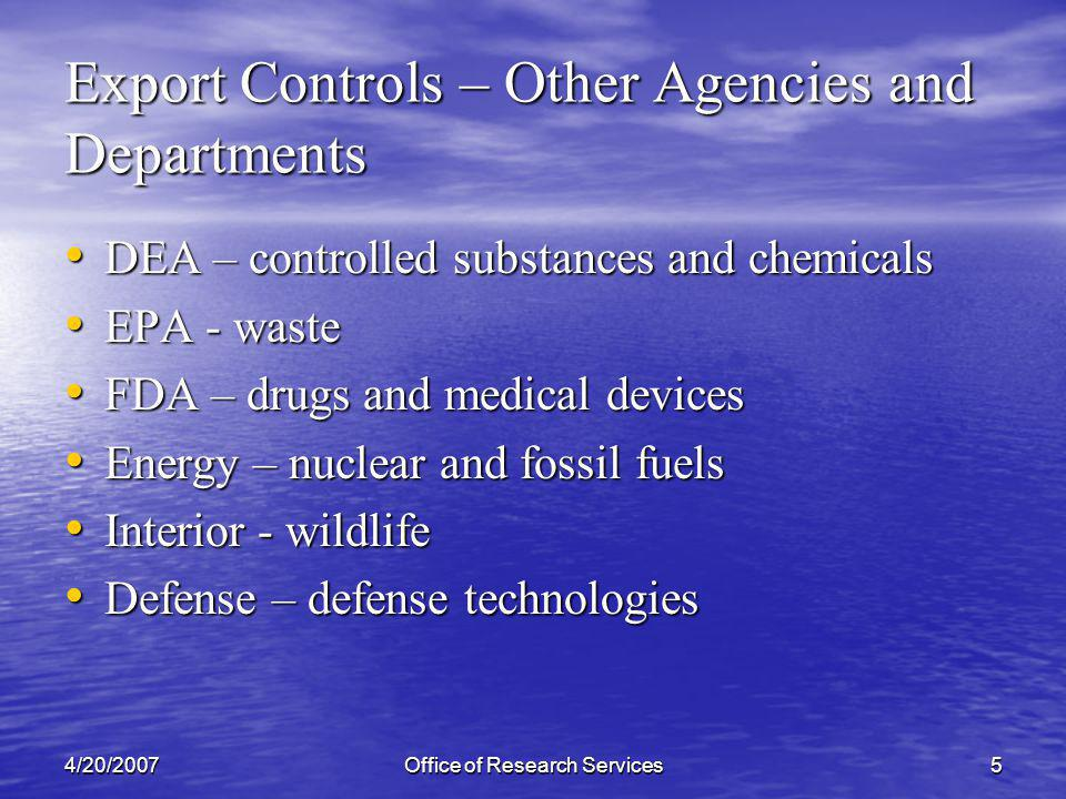 4/20/2007Office of Research Services5 Export Controls – Other Agencies and Departments DEA – controlled substances and chemicals DEA – controlled substances and chemicals EPA - waste EPA - waste FDA – drugs and medical devices FDA – drugs and medical devices Energy – nuclear and fossil fuels Energy – nuclear and fossil fuels Interior - wildlife Interior - wildlife Defense – defense technologies Defense – defense technologies