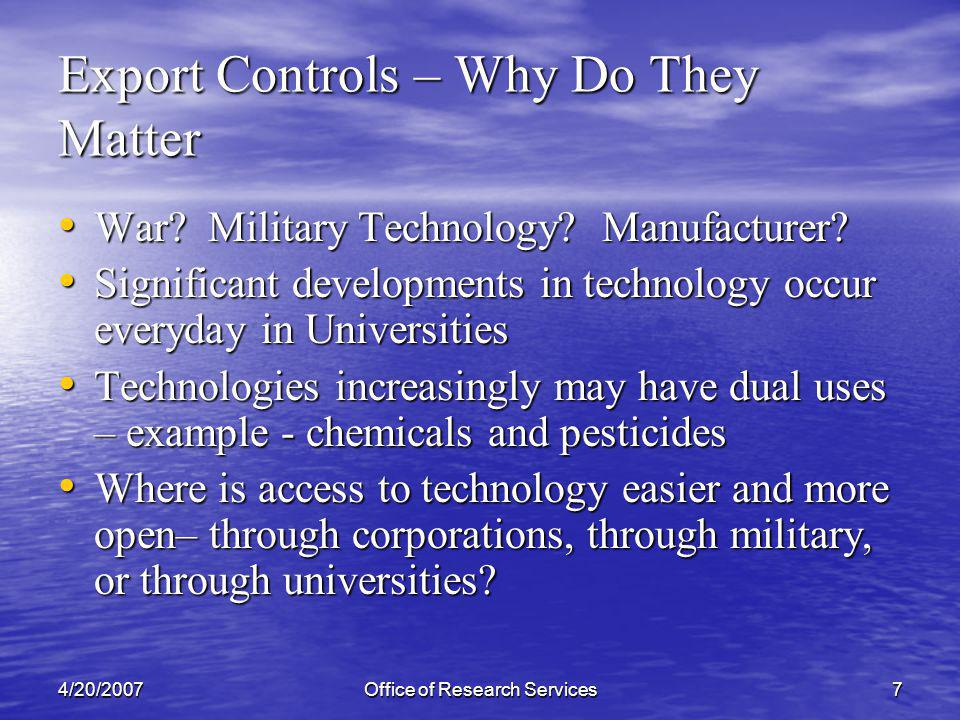 4/20/2007Office of Research Services8 Export Controls – Why Do They Matter (2) Black market Black market WMD Programs – university trained scientists and engineers WMD Programs – university trained scientists and engineers Post 9/11 World Post 9/11 World