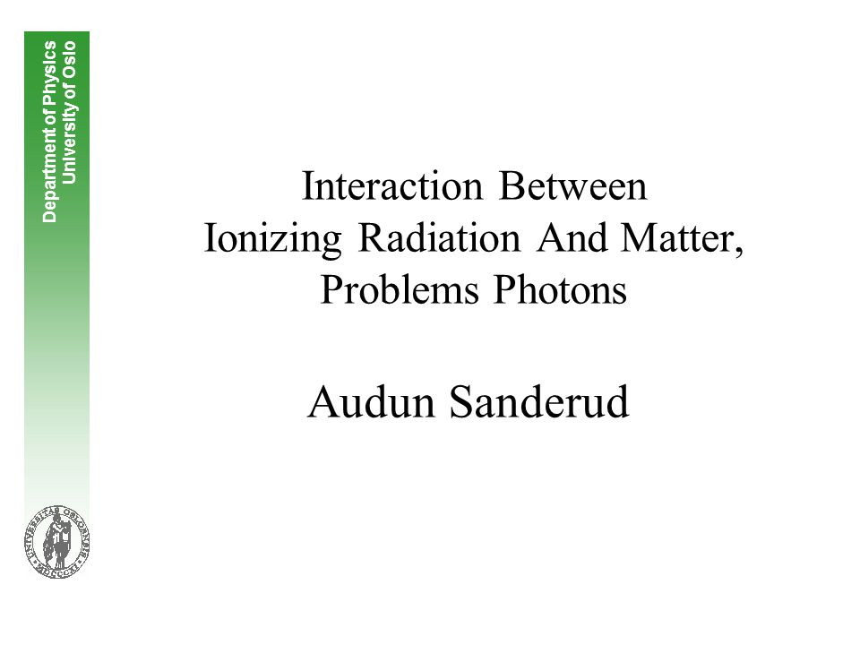 Interaction Between Ionizing Radiation And Matter, Problems Photons Audun Sanderud Department of Physics University of Oslo